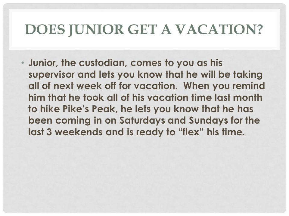 DOES JUNIOR GET A VACATION? Junior, the custodian, comes to you as his supervisor and lets you know that he will be taking all of next week off for va