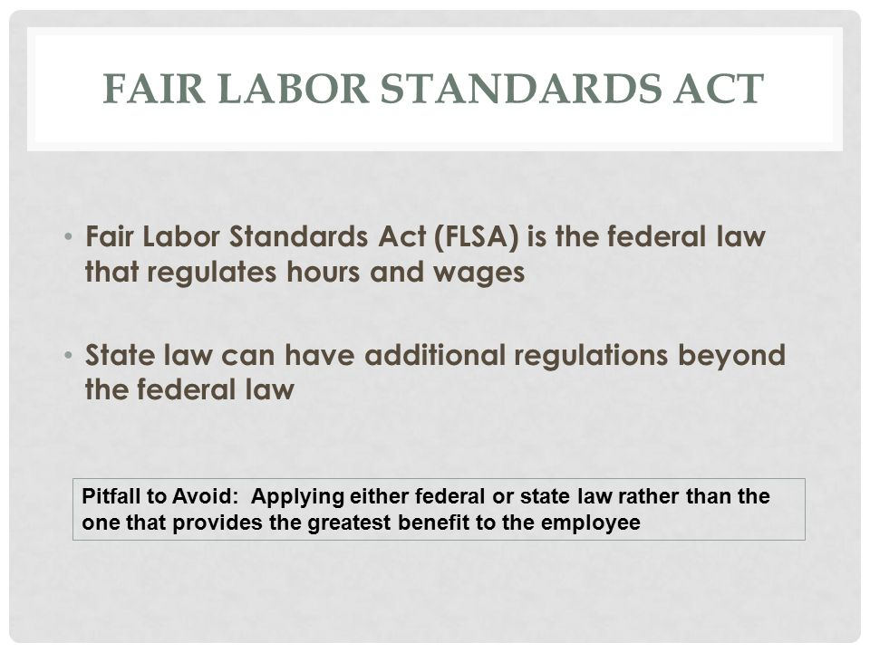 FAIR LABOR STANDARDS ACT Fair Labor Standards Act (FLSA) is the federal law that regulates hours and wages State law can have additional regulations beyond the federal law Pitfall to Avoid: Applying either federal or state law rather than the one that provides the greatest benefit to the employee