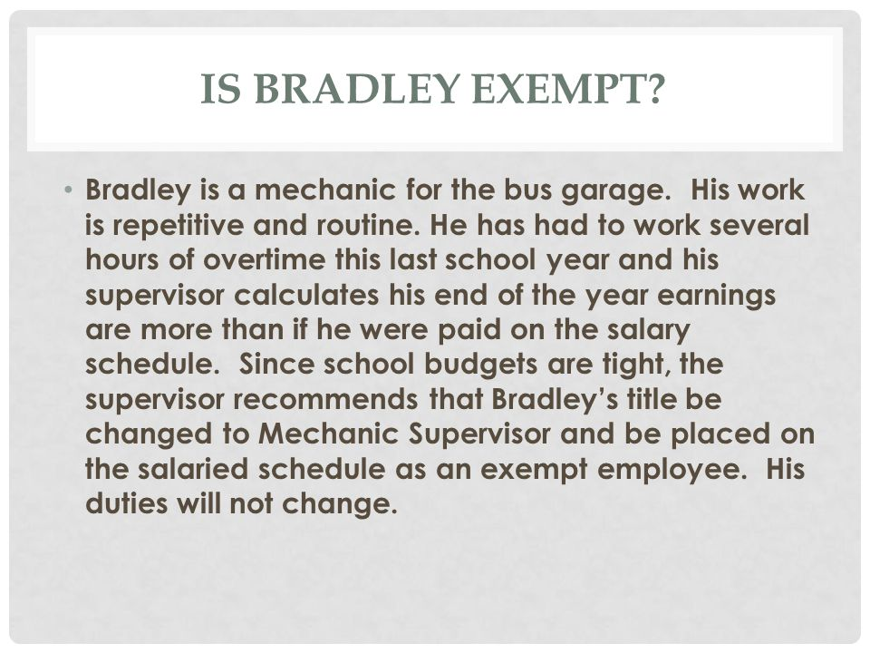 IS BRADLEY EXEMPT. Bradley is a mechanic for the bus garage.