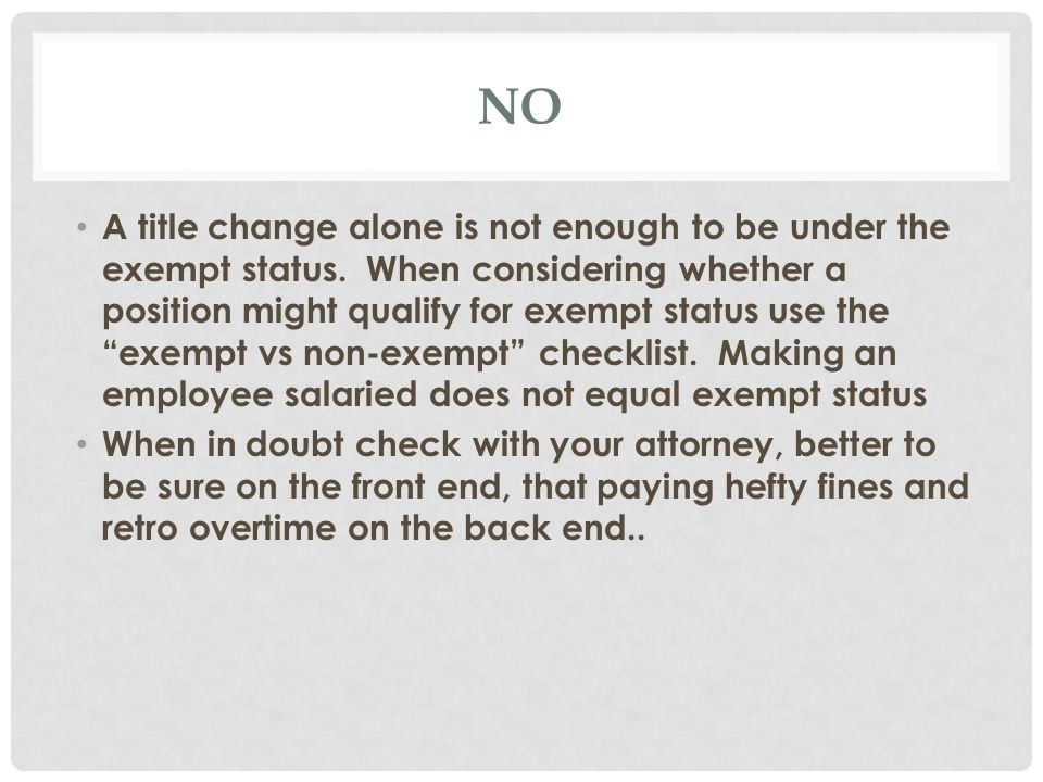 NON-EXEMPT Includes all employees that do not meet the requirements of exemption Must be paid one and one-half times the regular rate of pay for each hour worked over 40 hours Takes leave time in hourly increments Pitfall to Avoid: Classifying someone as exempt incorrectly to avoid overtime payment.