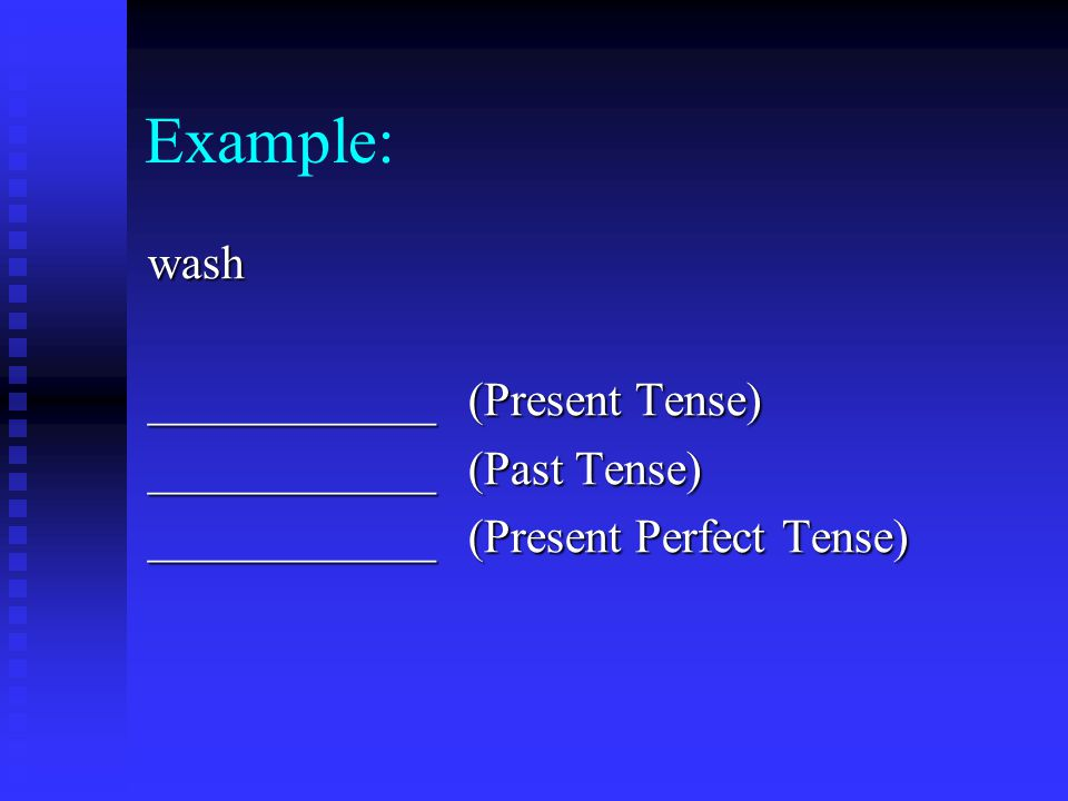 Example: wash ____________ (Present Tense) ____________ (Past Tense) ____________(Present Perfect Tense)