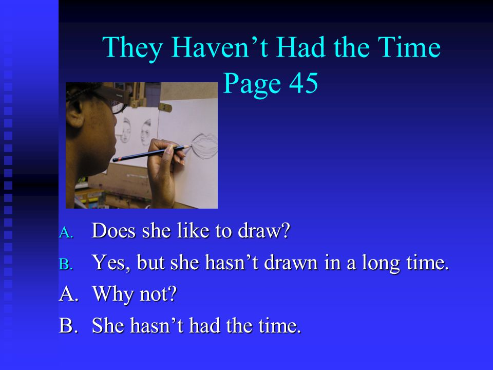 They Haven't Had the Time Page 45 A. Does she like to draw? B. Yes, but she hasn't drawn in a long time. A.Why not? B.She hasn't had the time.