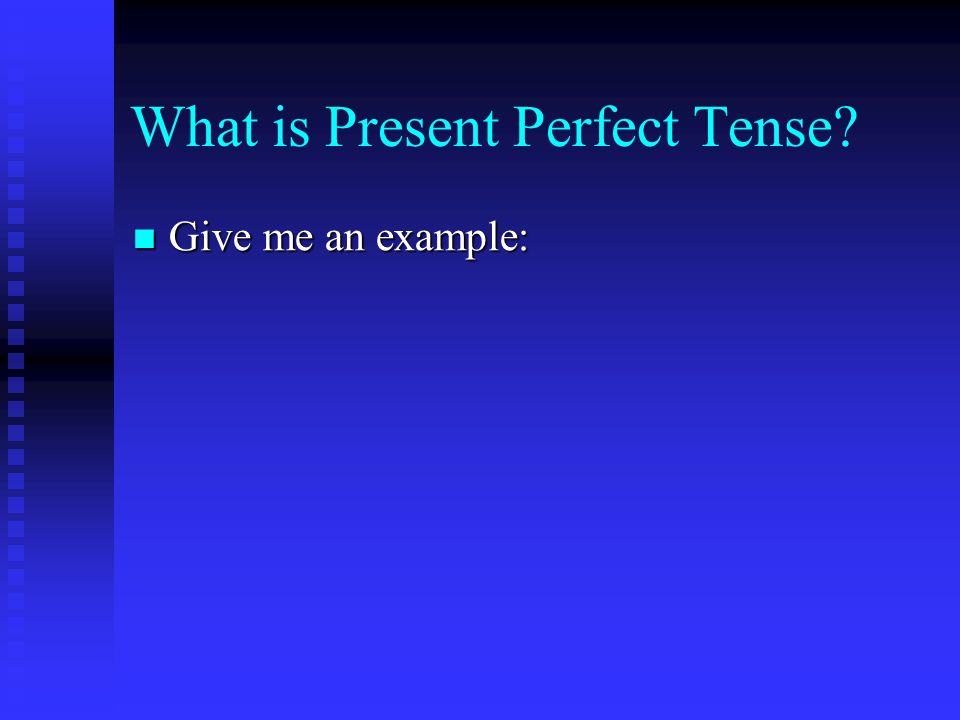 What is Present Perfect Tense Give me an example: Give me an example: