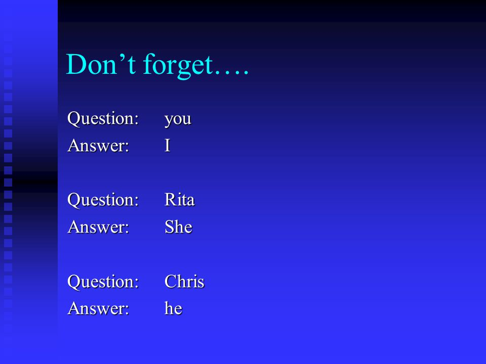Don't forget…. Question: you Answer: I Question: Rita Answer: She Question: Chris Answer: he