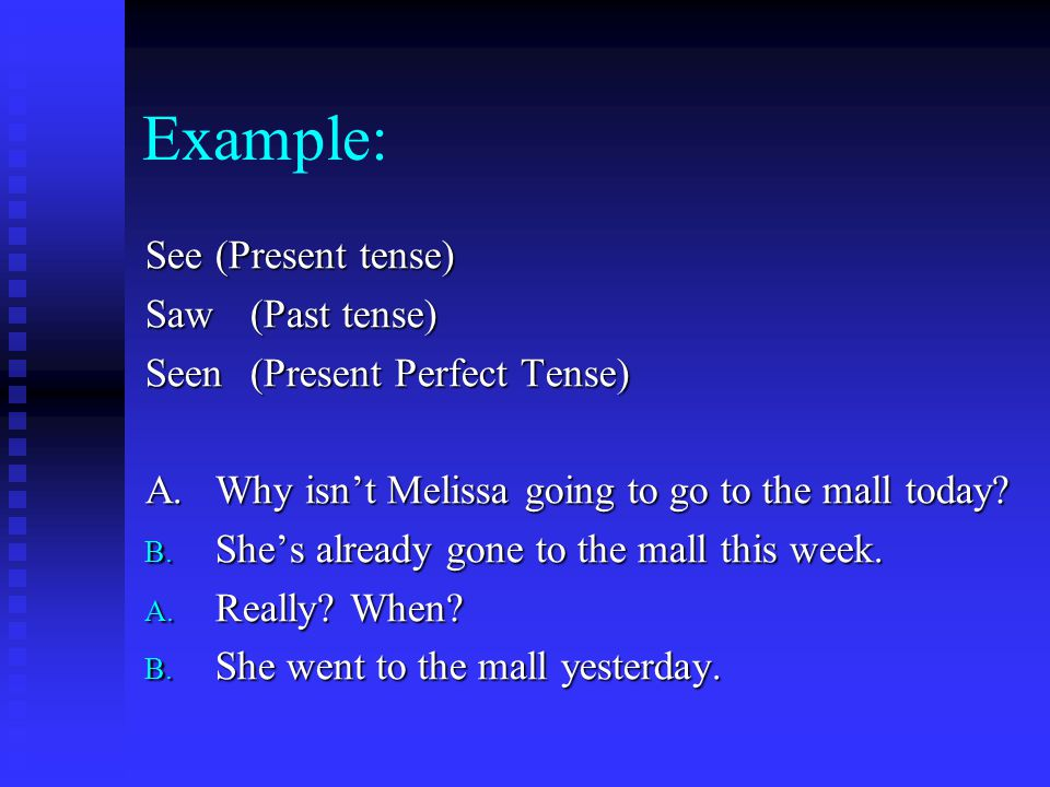 Example: See (Present tense) Saw (Past tense) Seen(Present Perfect Tense) A.Why isn't Melissa going to go to the mall today.