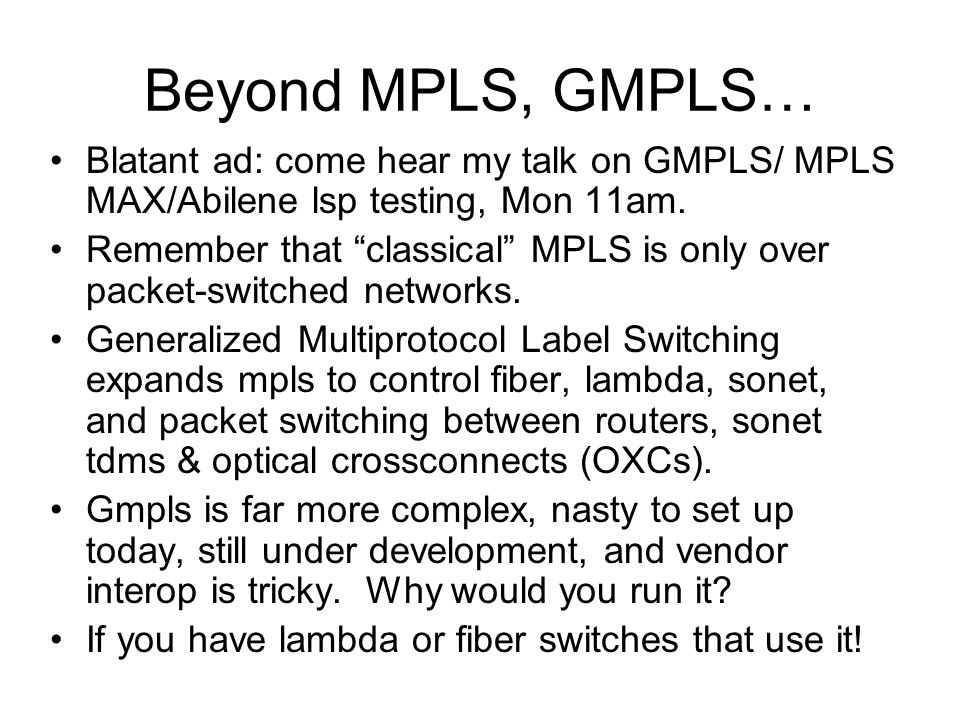 Beyond MPLS, GMPLS… Blatant ad: come hear my talk on GMPLS/ MPLS MAX/Abilene lsp testing, Mon 11am.