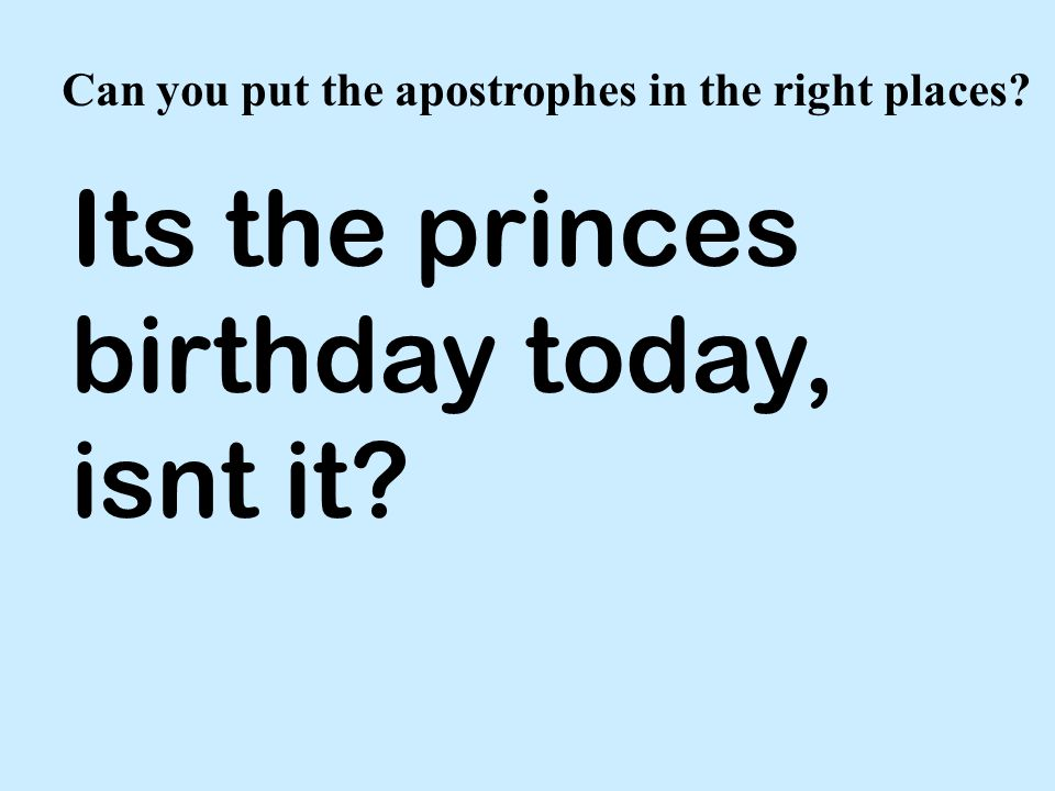 Can you put the apostrophes in the right places Its the princes birthday today, isnt it