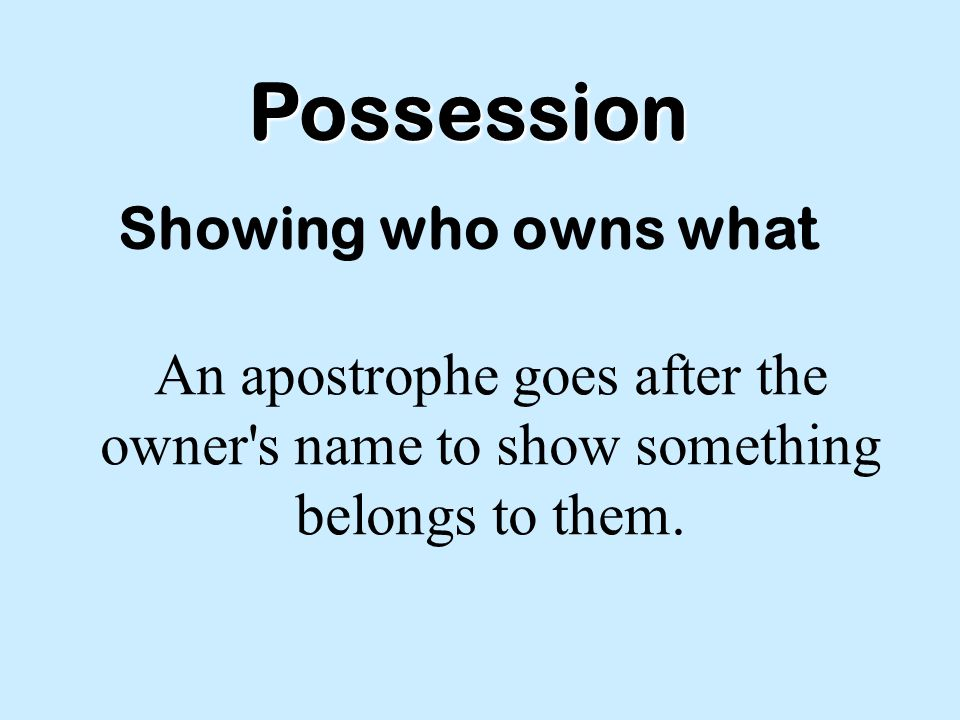 Possession Showing who owns what An apostrophe goes after the owner s name to show something belongs to them.