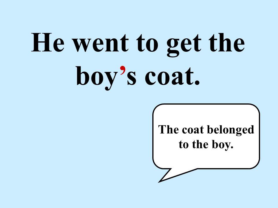 He went to get the boy's coat. The coat belonged to the boy.