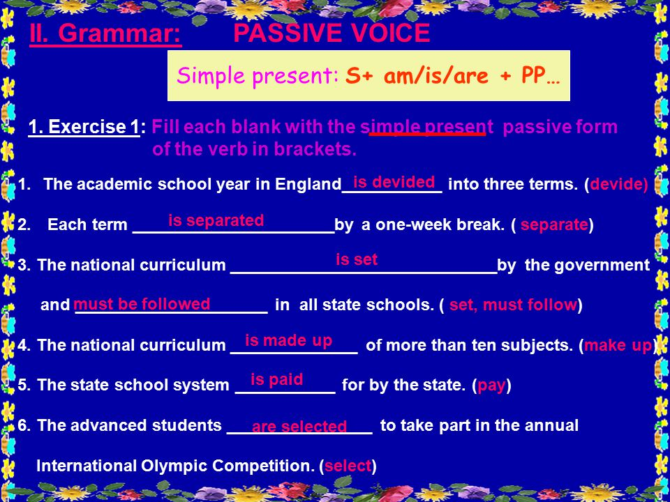 II. Grammar: PASSIVE VOICE 1.The academic school year in England___________ into three terms.