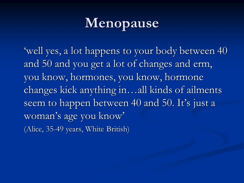 Menopause 'well yes, a lot happens to your body between 40 and 50 and you get a lot of changes and erm, you know, hormones, you know, hormone changes kick anything in…all kinds of ailments seem to happen between 40 and 50.