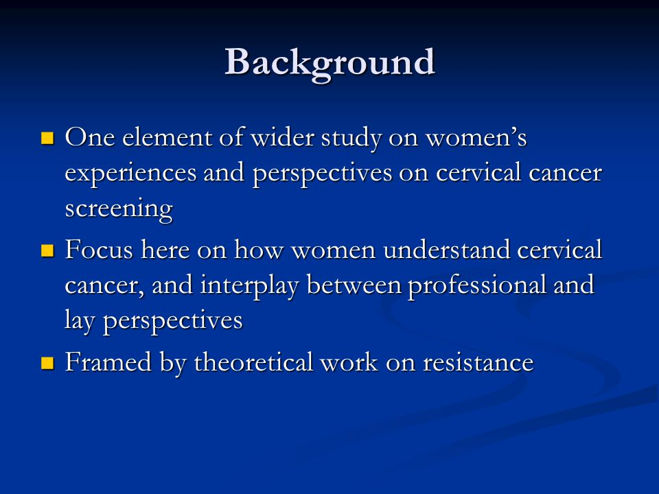 Background One element of wider study on women's experiences and perspectives on cervical cancer screening One element of wider study on women's experiences and perspectives on cervical cancer screening Focus here on how women understand cervical cancer, and interplay between professional and lay perspectives Focus here on how women understand cervical cancer, and interplay between professional and lay perspectives Framed by theoretical work on resistance Framed by theoretical work on resistance