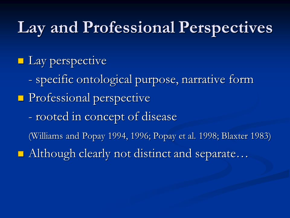 Lay and Professional Perspectives Lay perspective Lay perspective - specific ontological purpose, narrative form Professional perspective Professional perspective - rooted in concept of disease (Williams and Popay 1994, 1996; Popay et al.