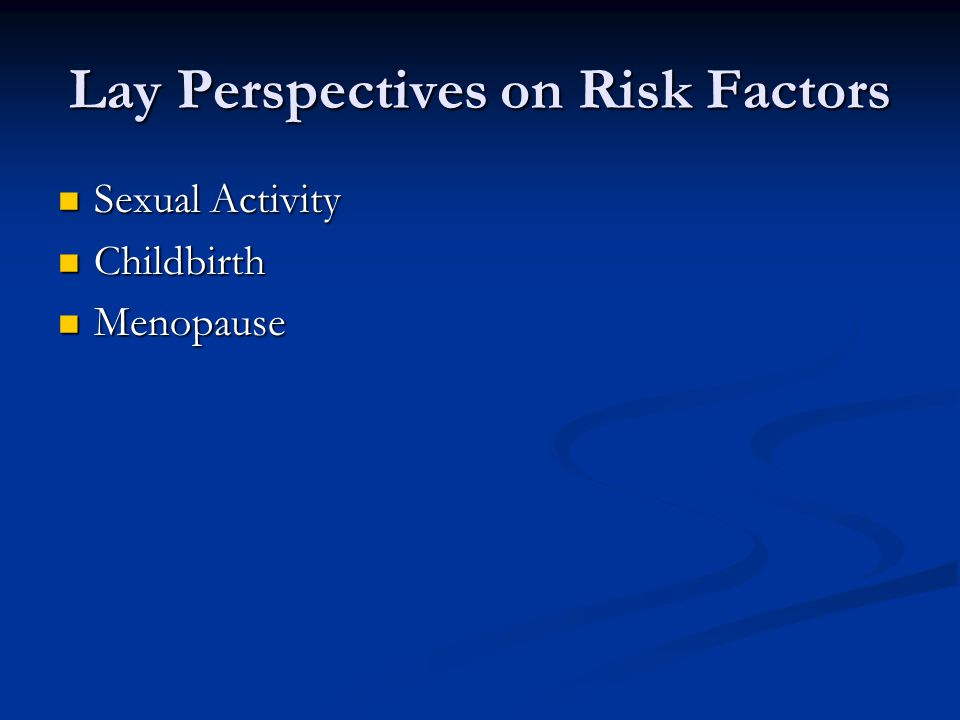 Lay Perspectives on Risk Factors Sexual Activity Sexual Activity Childbirth Childbirth Menopause Menopause