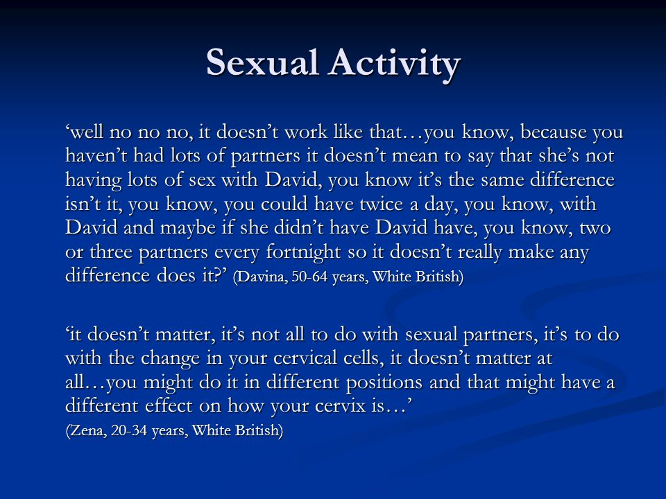 Sexual Activity 'well no no no, it doesn't work like that…you know, because you haven't had lots of partners it doesn't mean to say that she's not having lots of sex with David, you know it's the same difference isn't it, you know, you could have twice a day, you know, with David and maybe if she didn't have David have, you know, two or three partners every fortnight so it doesn't really make any difference does it ' (Davina, 50-64 years, White British) 'it doesn't matter, it's not all to do with sexual partners, it's to do with the change in your cervical cells, it doesn't matter at all…you might do it in different positions and that might have a different effect on how your cervix is…' (Zena, 20-34 years, White British)