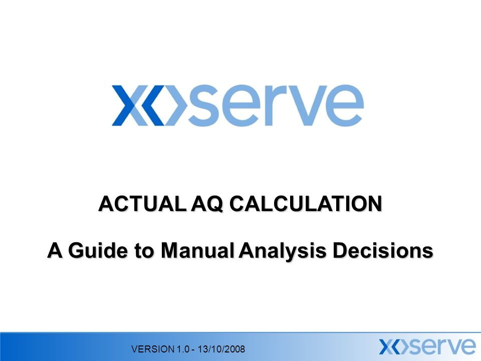 VERSION 1.0 - 13/10/2008 ACTUAL AQ CALCULATION A Guide to Manual Analysis Decisions
