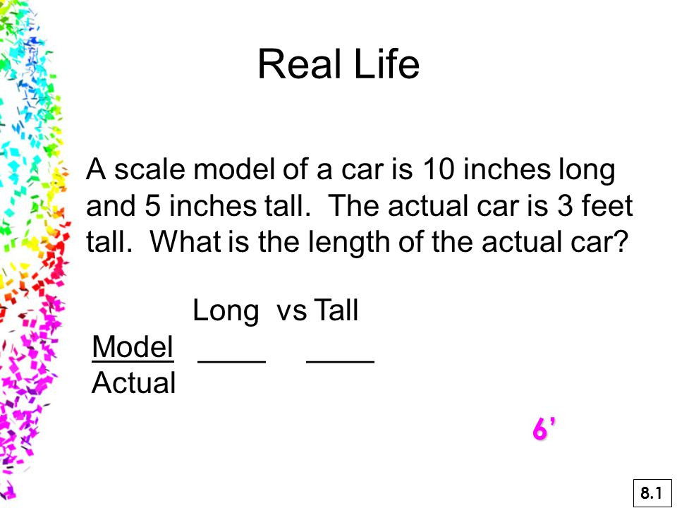 A scale model of a car is 10 inches long and 5 inches tall.