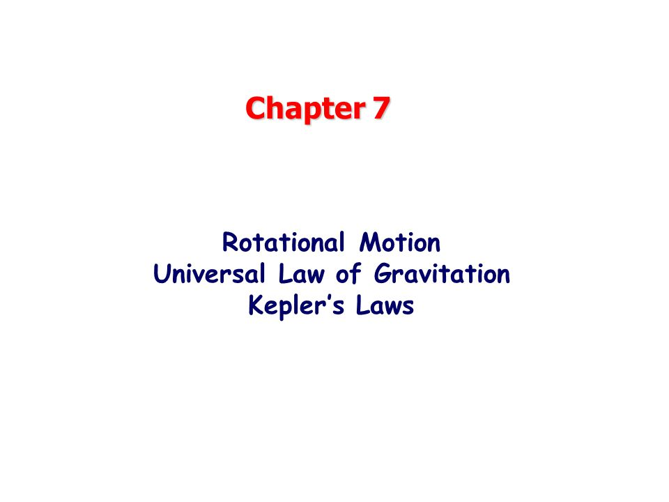 Chapter 7 Rotational Motion Universal Law of Gravitation Kepler's Laws