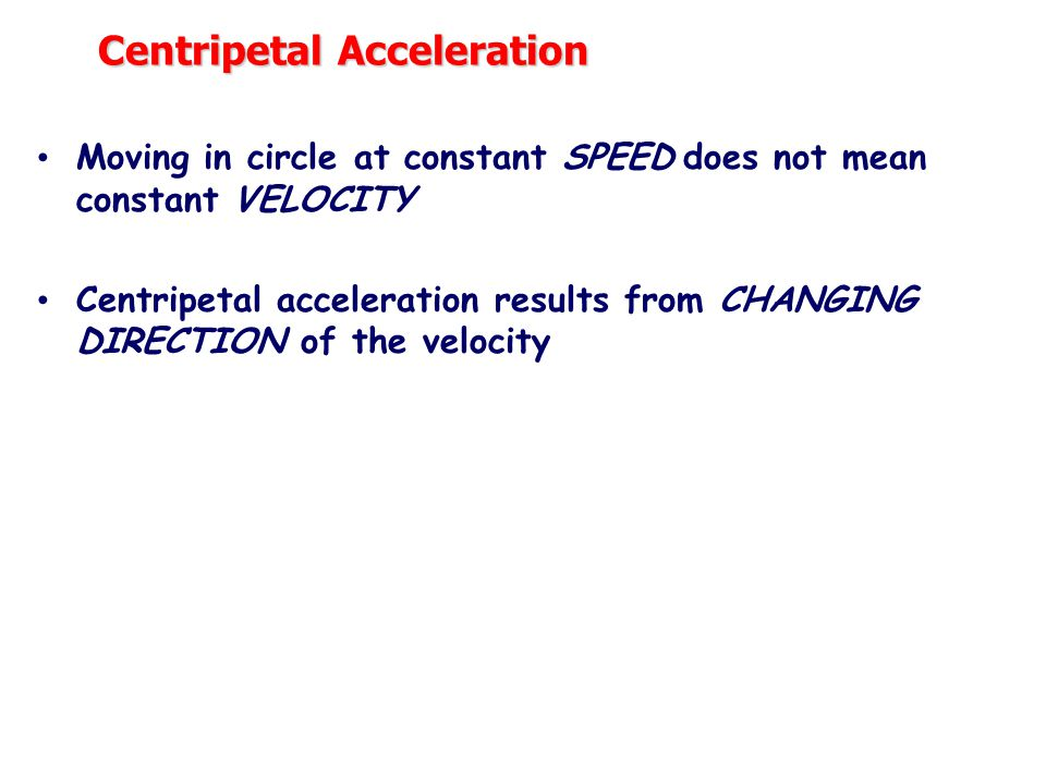 Centripetal Acceleration Moving in circle at constant SPEED does not mean constant VELOCITY Centripetal acceleration results from CHANGING DIRECTION of the velocity