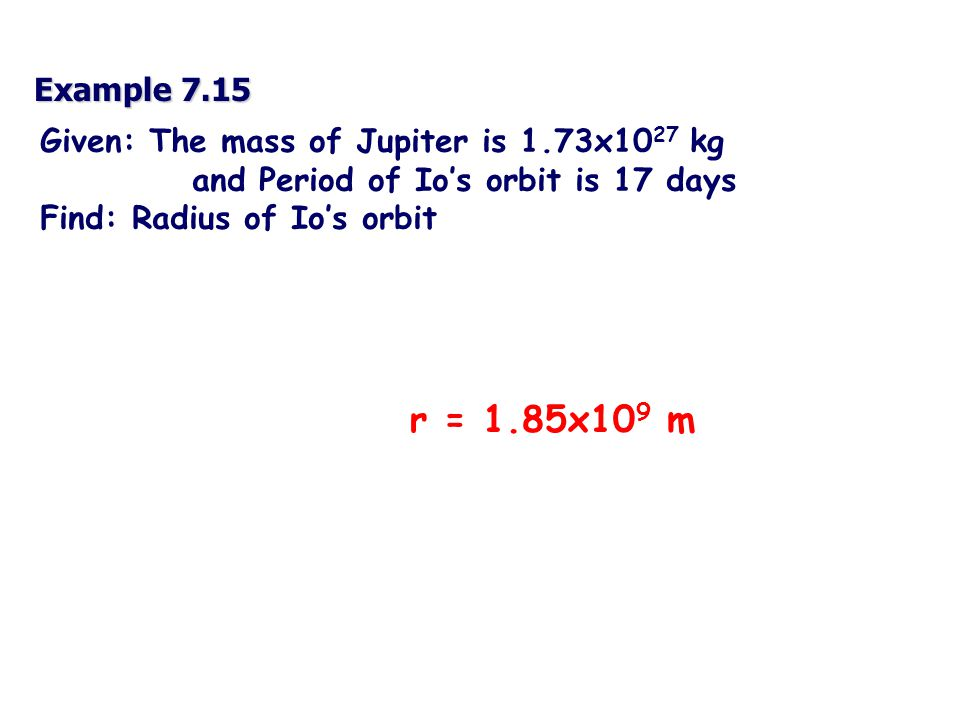 Example 7.15 Given: The mass of Jupiter is 1.73x10 27 kg and Period of Io's orbit is 17 days Find: Radius of Io's orbit r = 1.85x10 9 m