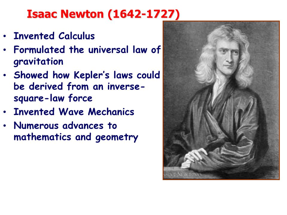Isaac Newton (1642-1727) Invented Calculus Formulated the universal law of gravitation Showed how Kepler's laws could be derived from an inverse- square-law force Invented Wave Mechanics Numerous advances to mathematics and geometry