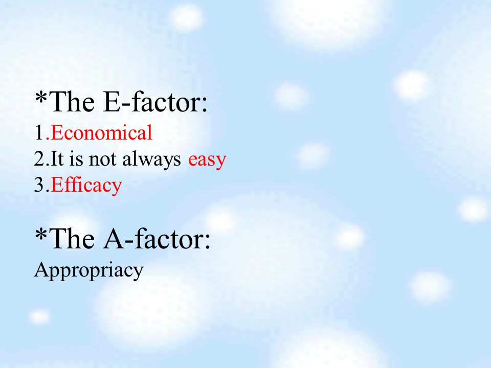 *The E-factor: 1.Economical 2.It is not always easy 3.Efficacy *The A-factor: Appropriacy