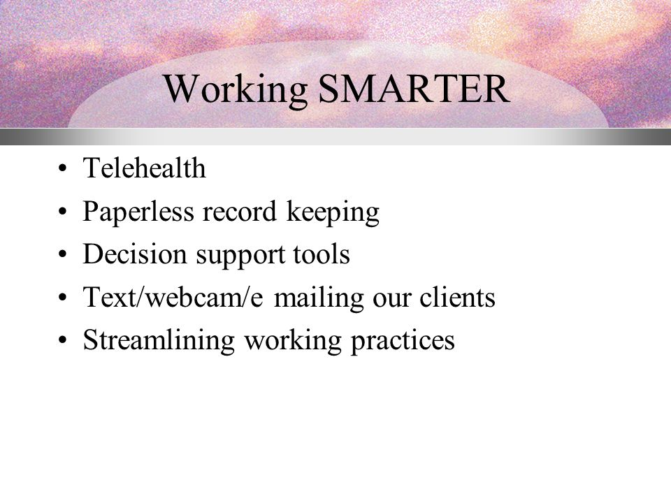 Working SMARTER Telehealth Paperless record keeping Decision support tools Text/webcam/e mailing our clients Streamlining working practices