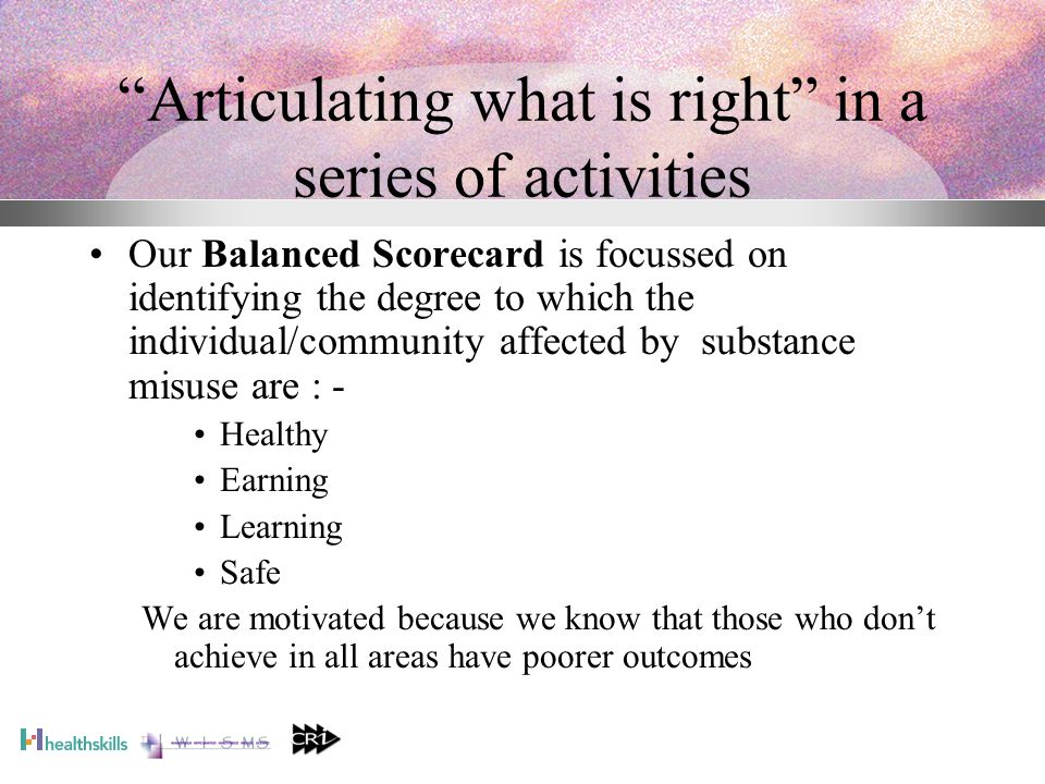 Articulating what is right in a series of activities Our Balanced Scorecard is focussed on identifying the degree to which the individual/community affected by substance misuse are : - Healthy Earning Learning Safe We are motivated because we know that those who don't achieve in all areas have poorer outcomes