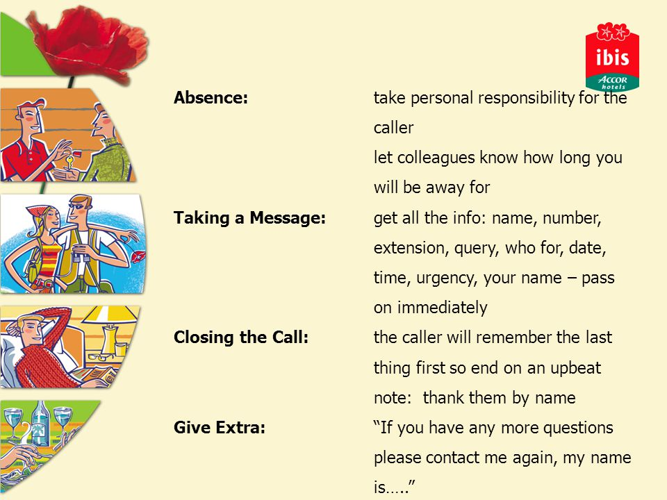 Absence:take personal responsibility for the caller let colleagues know how long you will be away for Taking a Message:get all the info: name, number, extension, query, who for, date, time, urgency, your name – pass on immediately Closing the Call:the caller will remember the last thing first so end on an upbeat note: thank them by name Give Extra: If you have any more questions please contact me again, my name is…..