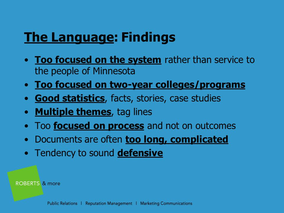 The Language: Findings Too focused on the system rather than service to the people of Minnesota Too focused on two-year colleges/programs Good statistics, facts, stories, case studies Multiple themes, tag lines Too focused on process and not on outcomes Documents are often too long, complicated Tendency to sound defensive