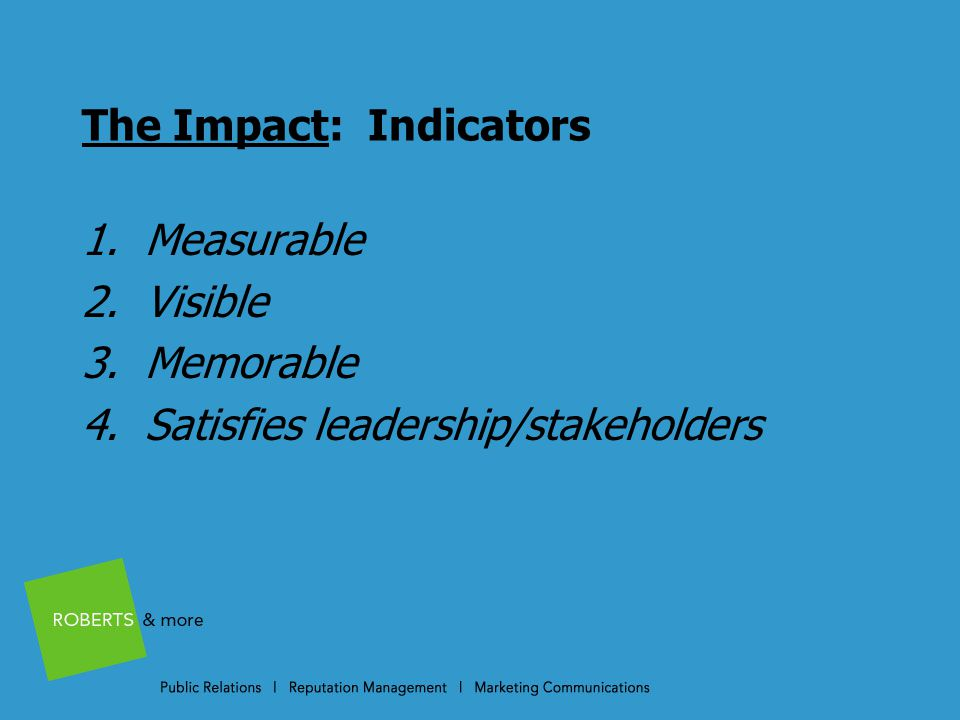 The Impact: Indicators 1. Measurable 2. Visible 3. Memorable 4. Satisfies leadership/stakeholders