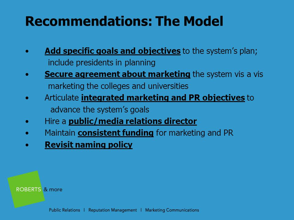 Recommendations: The Model Add specific goals and objectives to the system's plan; include presidents in planning Secure agreement about marketing the system vis a vis marketing the colleges and universities Articulate integrated marketing and PR objectives to advance the system's goals Hire a public/media relations director Maintain consistent funding for marketing and PR Revisit naming policy