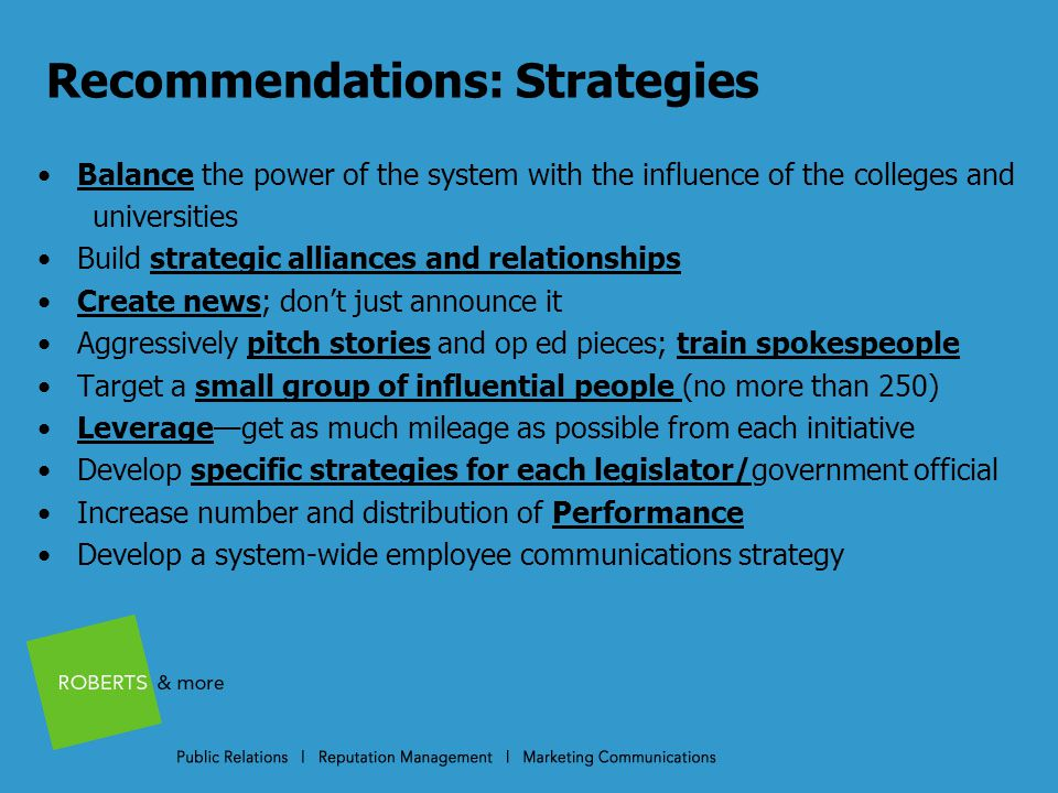 Recommendations: Strategies Balance the power of the system with the influence of the colleges and universities Build strategic alliances and relationships Create news; don't just announce it Aggressively pitch stories and op ed pieces; train spokespeople Target a small group of influential people (no more than 250) Leverage—get as much mileage as possible from each initiative Develop specific strategies for each legislator/government official Increase number and distribution of Performance Develop a system-wide employee communications strategy