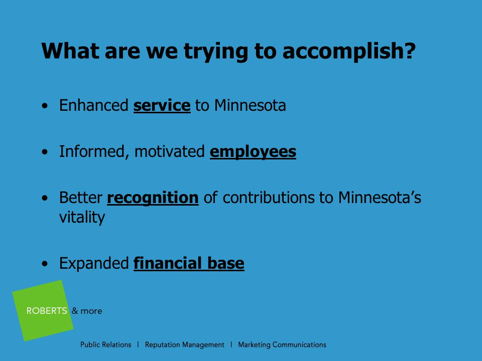 Recommendations: Language Adopt new message system about service to Minnesota We educate Minnesota; we make it work. Balance messages about certificate/diploma/associate programs with baccalaureate/graduate programs Use consistent organizational terms (e.g.-Chancellor's office, colleges and universities) Emphasize benefits, results, achievements, value, outcomes Write and speak simply, clearly and persuasively Be proud—not apologetic or defensive Seize teachable moments Remember that shorter is ALWAYS better than longer