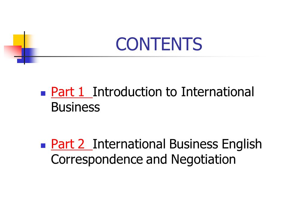 CONTENTS Part 1 Introduction to International Business Part 1 Part 2 International Business English Correspondence and Negotiation Part 2