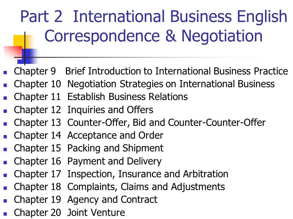 Part 2 International Business English Correspondence & Negotiation Chapter 9 Brief Introduction to International Business Practice Chapter 10 Negotiation Strategies on International Business Chapter 11 Establish Business Relations Chapter 12 Inquiries and Offers Chapter 13 Counter-Offer, Bid and Counter-Counter-Offer Chapter 14 Acceptance and Order Chapter 15 Packing and Shipment Chapter 16 Payment and Delivery Chapter 17 Inspection, Insurance and Arbitration Chapter 18 Complaints, Claims and Adjustments Chapter 19 Agency and Contract Chapter 20 Joint Venture
