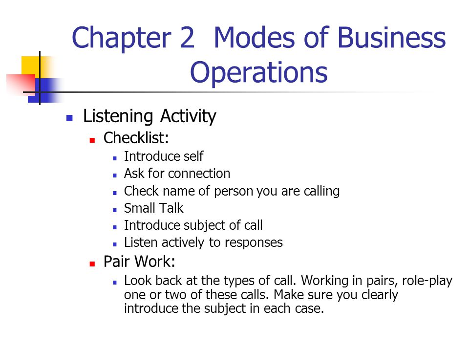 Chapter 2 Modes of Business Operations Listening Activity Checklist: Introduce self Ask for connection Check name of person you are calling Small Talk Introduce subject of call Listen actively to responses Pair Work: Look back at the types of call.