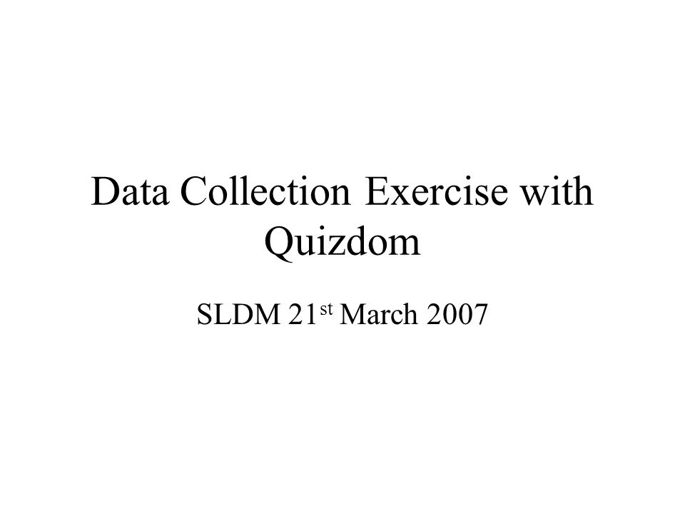 Data Collection Exercise with Quizdom SLDM 21 st March 2007