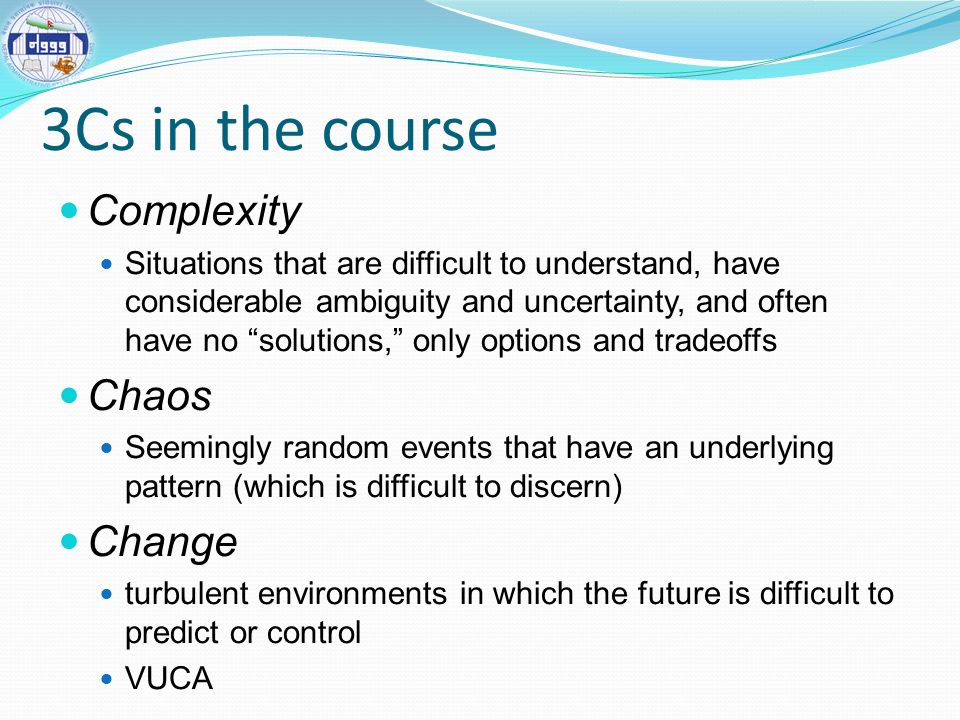 3Cs in the course Complexity Situations that are difficult to understand, have considerable ambiguity and uncertainty, and often have no solutions, only options and tradeoffs Chaos Seemingly random events that have an underlying pattern (which is difficult to discern) Change turbulent environments in which the future is difficult to predict or control VUCA