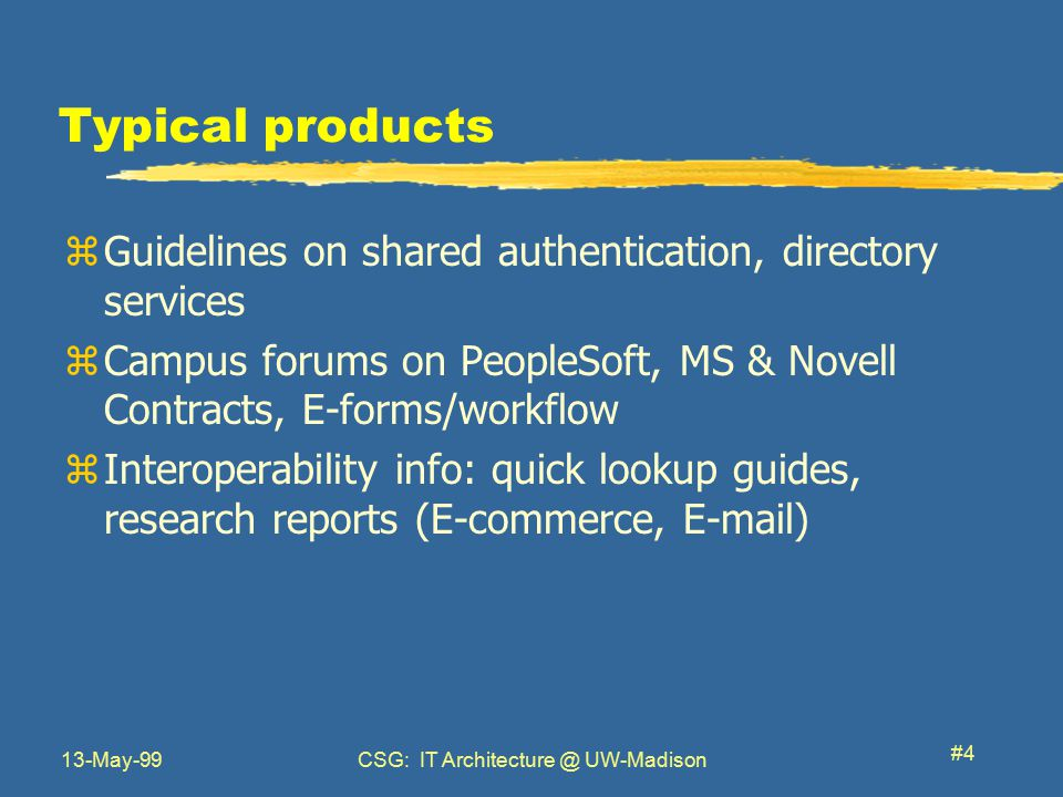 13-May-99CSG: IT Architecture @ UW-Madison #4 Typical products zGuidelines on shared authentication, directory services zCampus forums on PeopleSoft, MS & Novell Contracts, E-forms/workflow zInteroperability info: quick lookup guides, research reports (E-commerce, E-mail)