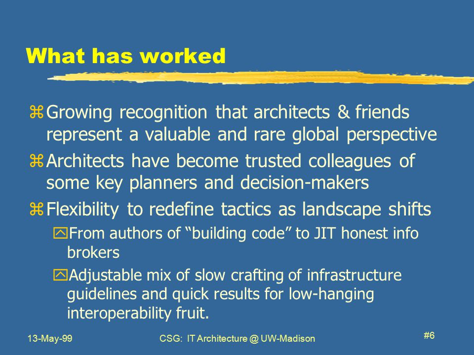 13-May-99CSG: IT Architecture @ UW-Madison #6 What has worked zGrowing recognition that architects & friends represent a valuable and rare global perspective zArchitects have become trusted colleagues of some key planners and decision-makers zFlexibility to redefine tactics as landscape shifts yFrom authors of building code to JIT honest info brokers yAdjustable mix of slow crafting of infrastructure guidelines and quick results for low-hanging interoperability fruit.