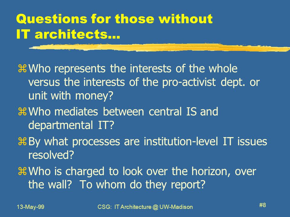 13-May-99CSG: IT Architecture @ UW-Madison #8 Questions for those without IT architects...