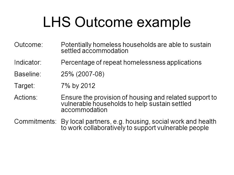 LHS Outcome example Outcome:Potentially homeless households are able to sustain settled accommodation Indicator: Percentage of repeat homelessness applications Baseline: 25% (2007-08) Target:7% by 2012 Actions:Ensure the provision of housing and related support to vulnerable households to help sustain settled accommodation Commitments: By local partners, e.g.