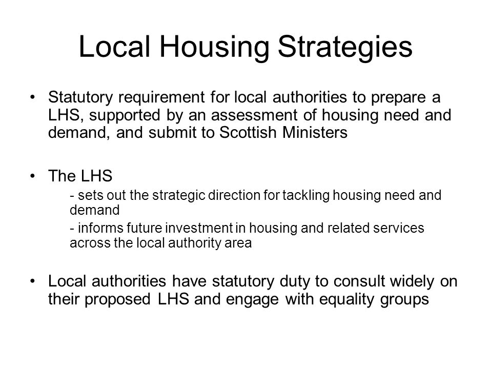 Local Housing Strategies Statutory requirement for local authorities to prepare a LHS, supported by an assessment of housing need and demand, and submit to Scottish Ministers The LHS - sets out the strategic direction for tackling housing need and demand - informs future investment in housing and related services across the local authority area Local authorities have statutory duty to consult widely on their proposed LHS and engage with equality groups