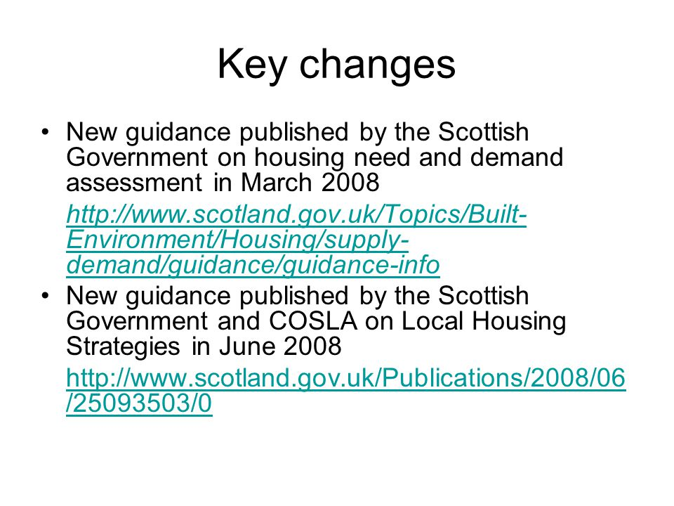 Housing Need and Demand Assessment First time Scottish Government has published guidance on this Aiming to achieve consistent and robust approach to assessing need and demand across Scotland Covers both need and demand, including households with specific needs Encourages local authorities to come together across Housing Market Areas and form Housing Market Partnerships Forms the evidence base for LHSs and Development Plans
