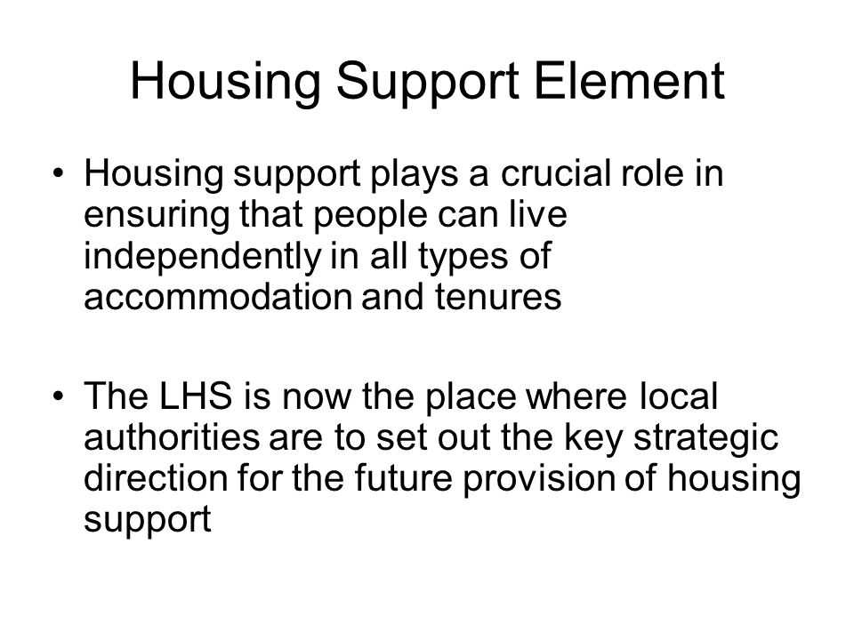 Housing Support Element Housing support plays a crucial role in ensuring that people can live independently in all types of accommodation and tenures The LHS is now the place where local authorities are to set out the key strategic direction for the future provision of housing support