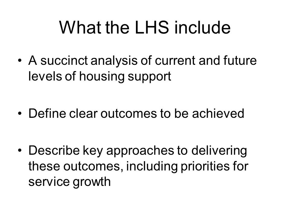 What the LHS include A succinct analysis of current and future levels of housing support Define clear outcomes to be achieved Describe key approaches to delivering these outcomes, including priorities for service growth