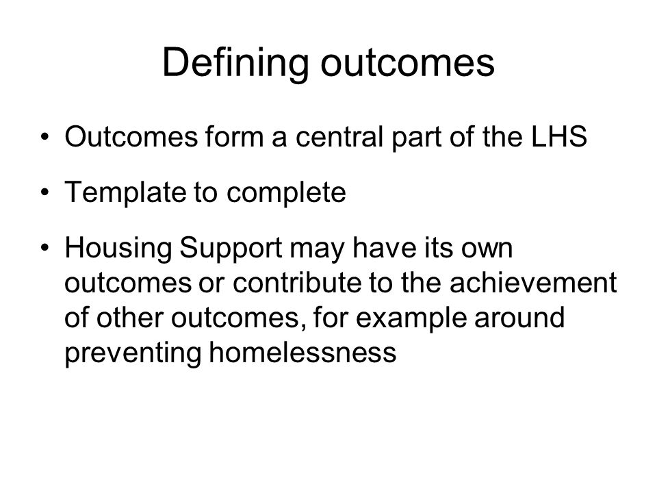 LHS Outcome example Outcome:Accessible housing with support for all frail older people and those with disabilities Indicator: Average waiting time for accessible housing and support Baseline: 3 years (2007-08) Target:reduce by x% over 5 years Actions:Develop plan with NHS, Social Work and RSLs to provide more accessible housing and increased housing support - considering the need for greater investment in care and repair, telecare, aids and adaptations as well as specialist supported accommodation Commitments: By local partners, e.g.
