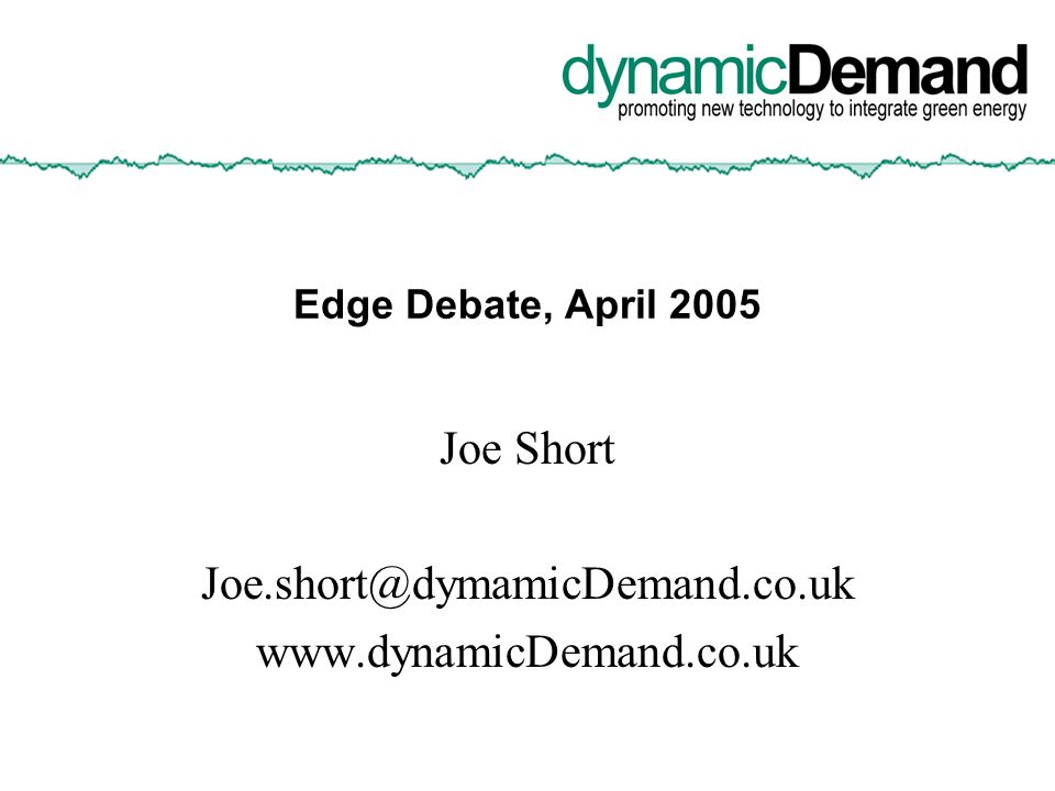 Edge Debate, April 2005 Joe Short Joe.short@dymamicDemand.co.uk www.dynamicDemand.co.uk