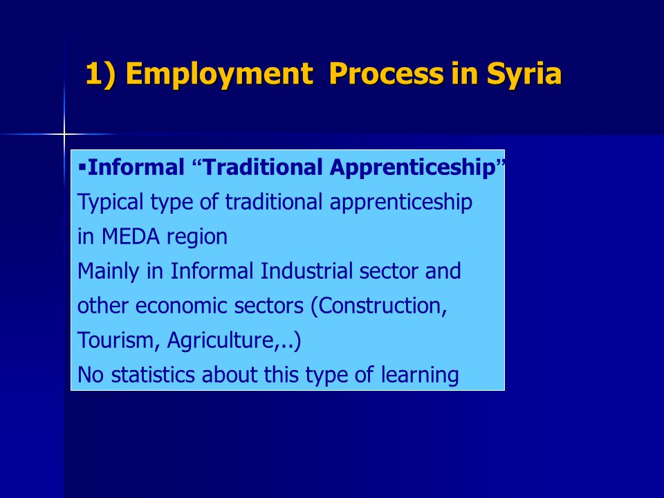 1) Employment Process in Syria  Informal Traditional Apprenticeship Typical type of traditional apprenticeship in MEDA region Mainly in Informal Industrial sector and other economic sectors (Construction, Tourism, Agriculture,..) No statistics about this type of learning